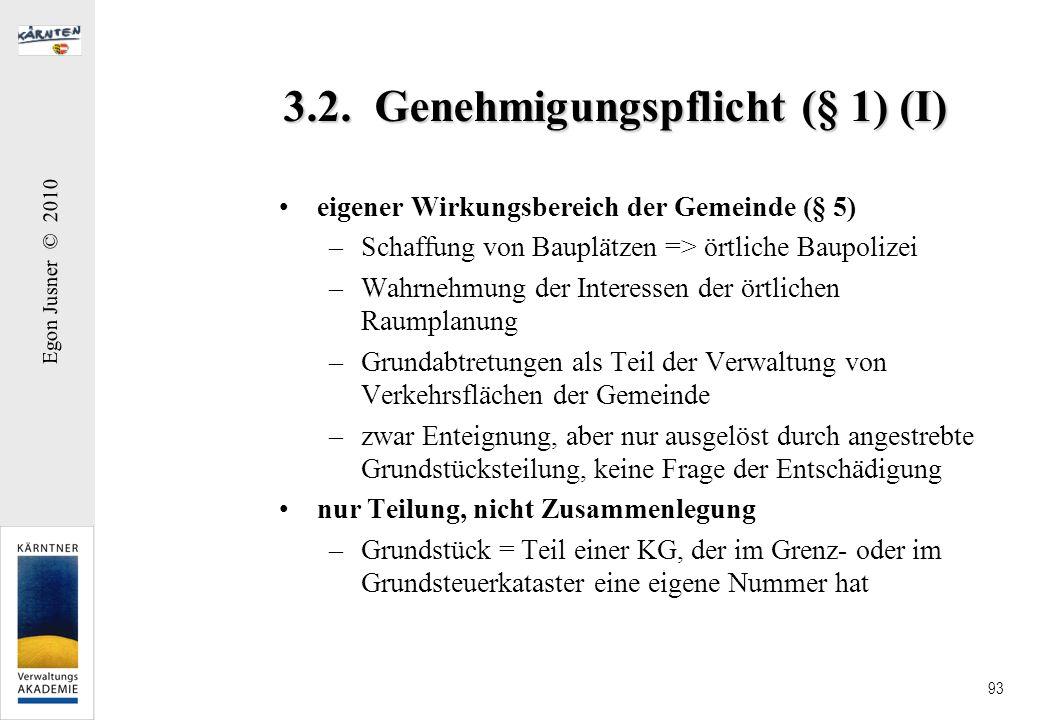 Egon Jusner © 2010 93 3.2. Genehmigungspflicht (§ 1) (I) eigener Wirkungsbereich der Gemeinde (§ 5) –Schaffung von Bauplätzen => örtliche Baupolizei –