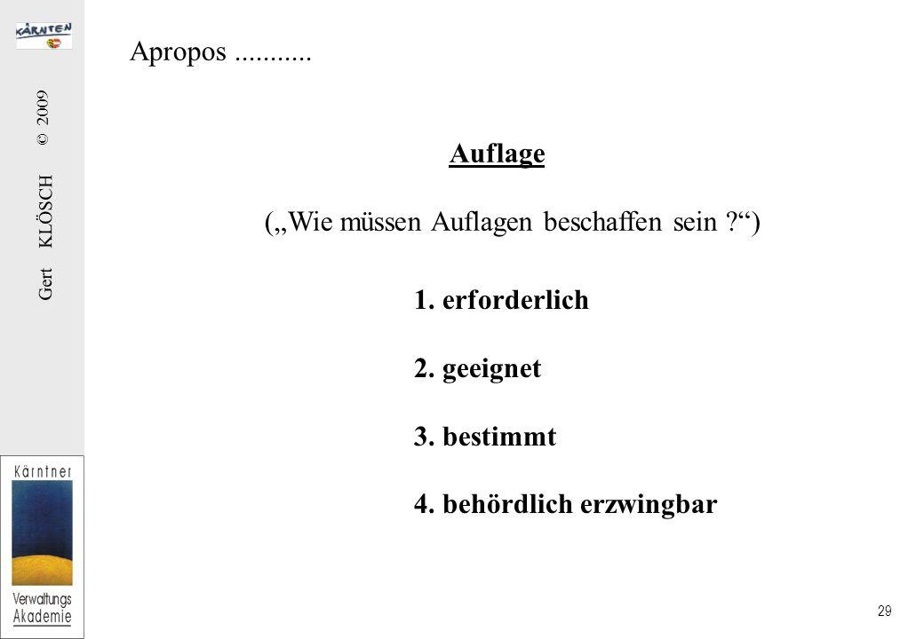 Gert KLÖSCH © 2009 29 Apropos........... Auflage (Wie müssen Auflagen beschaffen sein ?) 1. erforderlich 2. geeignet 3. bestimmt 4. behördlich erzwing