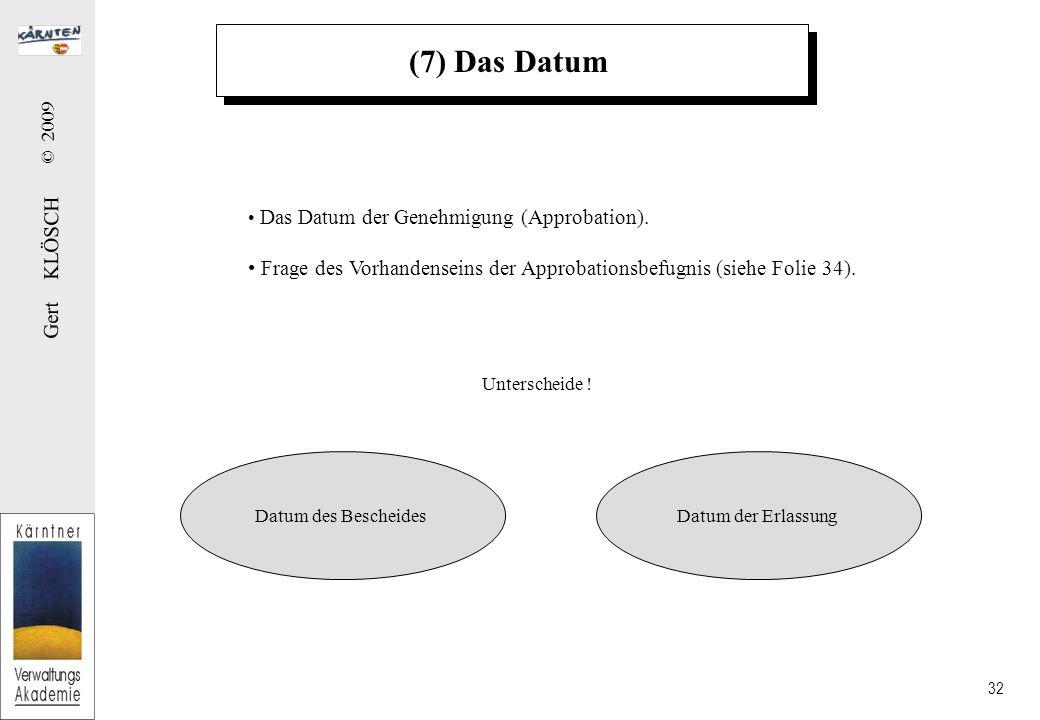 Gert KLÖSCH © 2009 32 (7) Das Datum Das Datum der Genehmigung (Approbation). Frage des Vorhandenseins der Approbationsbefugnis (siehe Folie 34). Datum