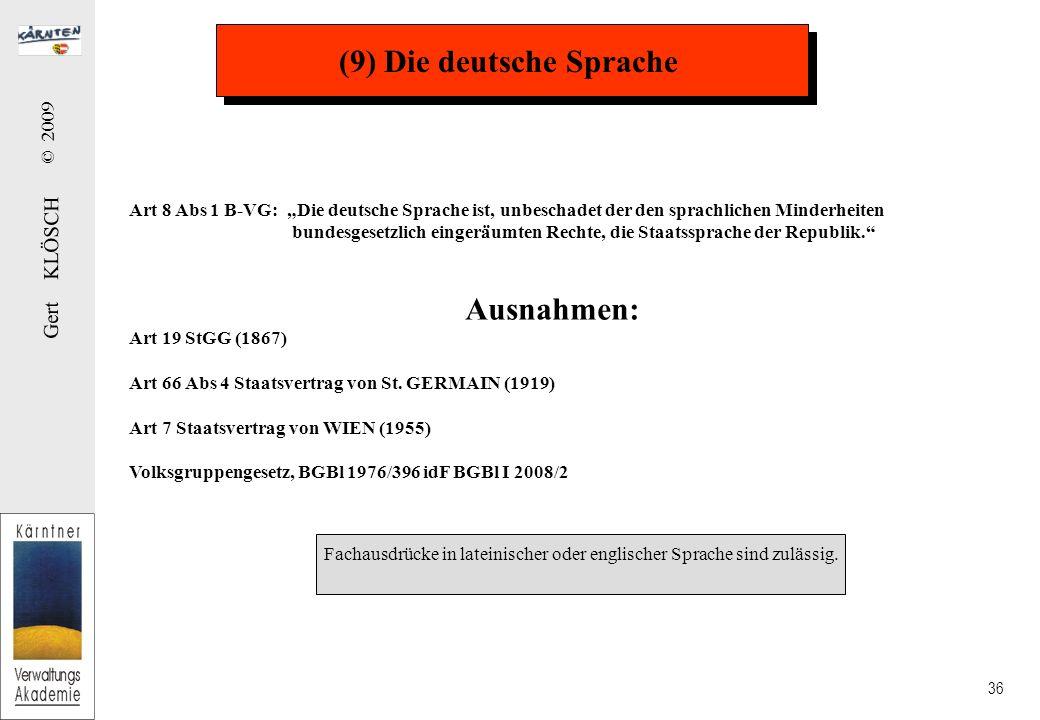 Gert KLÖSCH © 2009 36 (9) Die deutsche Sprache Art 8 Abs 1 B-VG: Die deutsche Sprache ist, unbeschadet der den sprachlichen Minderheiten bundesgesetzl