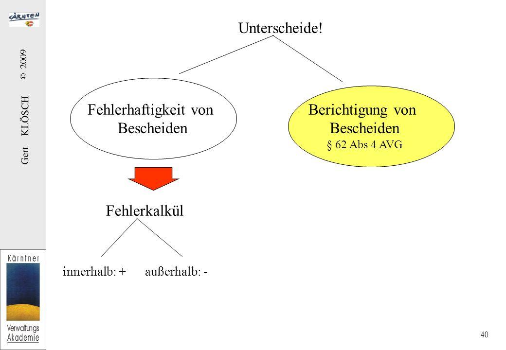 Gert KLÖSCH © 2009 40 Unterscheide! Fehlerhaftigkeit von Bescheiden Berichtigung von Bescheiden § 62 Abs 4 AVG Fehlerkalkül innerhalb: + außerhalb: -