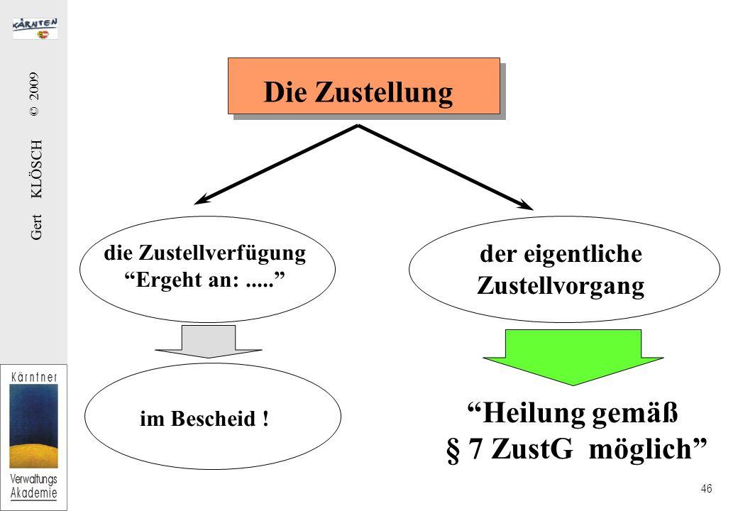 Gert KLÖSCH © 2009 46 Die Zustellung die Zustellverfügung Ergeht an:..... der eigentliche Zustellvorgang Heilung gemäß § 7 ZustG möglich im Bescheid !