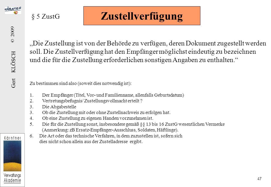 Gert KLÖSCH © 2009 47 Zustellverfügung § 5 ZustG Die Zustellung ist von der Behörde zu verfügen, deren Dokument zugestellt werden soll. Die Zustellver