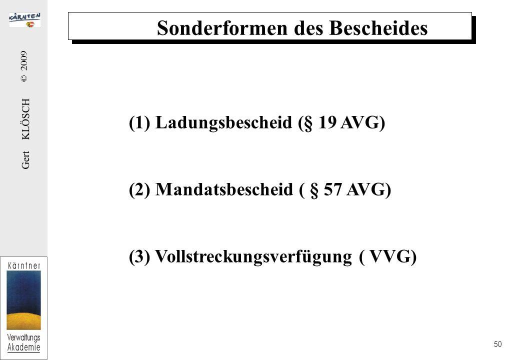 Gert KLÖSCH © 2009 50 Sonderformen des Bescheides (1) Ladungsbescheid (§ 19 AVG) (2) Mandatsbescheid ( § 57 AVG) (3) Vollstreckungsverfügung ( VVG)