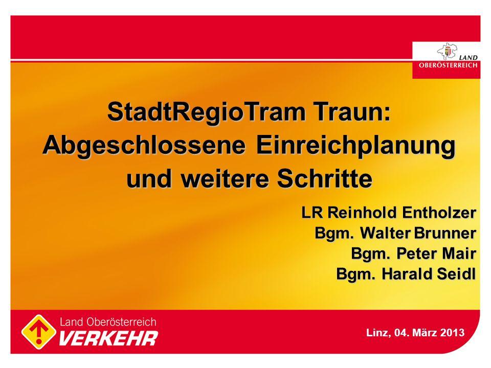StadtRegioTram Traun: Abgeschlossene Einreichplanung und weitere Schritte LR Reinhold Entholzer Bgm. Walter Brunner Bgm. Peter Mair Bgm. Harald Seidl