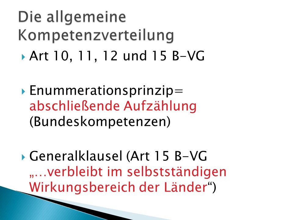 Art 10, 11, 12 und 15 B-VG Enummerationsprinzip= abschließende Aufzählung (Bundeskompetenzen) Generalklausel (Art 15 B-VG …verbleibt im selbstständige