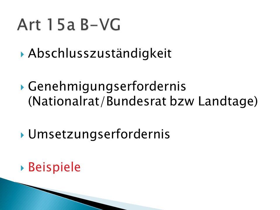 Abschlusszuständigkeit Genehmigungserfordernis (Nationalrat/Bundesrat bzw Landtage) Umsetzungserfordernis Beispiele