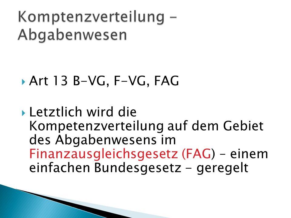 Art 13 B-VG, F-VG, FAG Letztlich wird die Kompetenzverteilung auf dem Gebiet des Abgabenwesens im Finanzausgleichsgesetz (FAG) – einem einfachen Bunde
