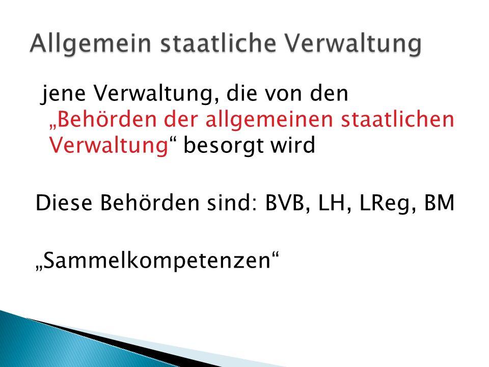 jene Verwaltung, die von den Behörden der allgemeinen staatlichen Verwaltung besorgt wird Diese Behörden sind: BVB, LH, LReg, BM Sammelkompetenzen
