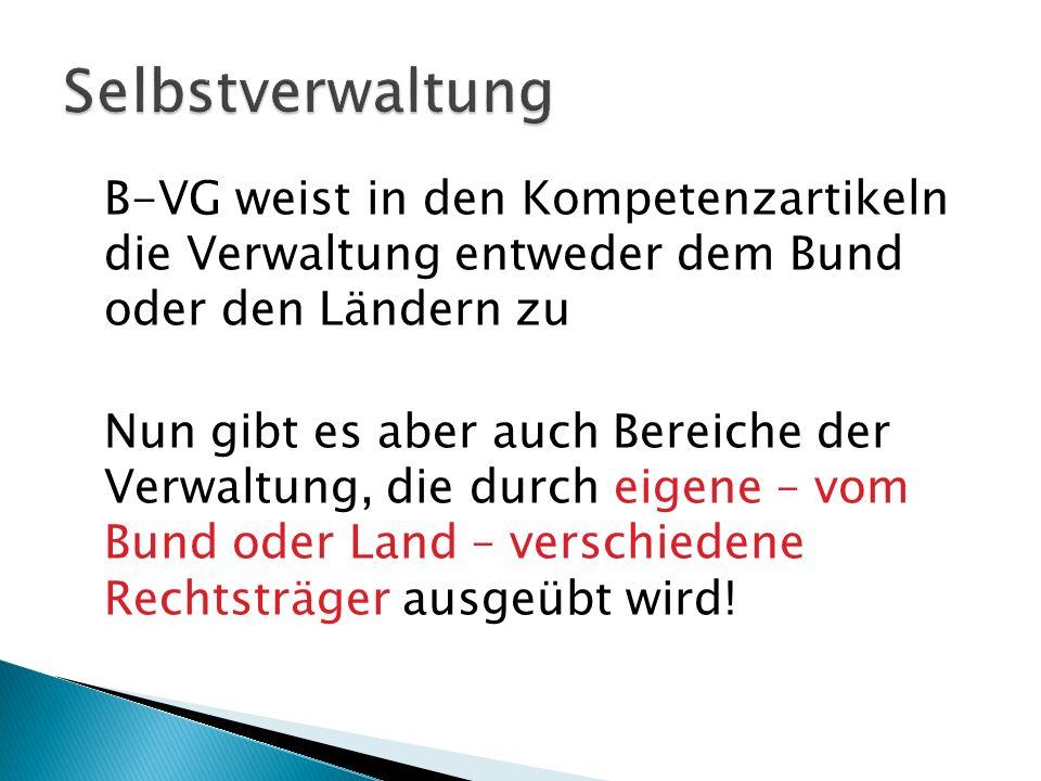 B-VG weist in den Kompetenzartikeln die Verwaltung entweder dem Bund oder den Ländern zu Nun gibt es aber auch Bereiche der Verwaltung, die durch eige