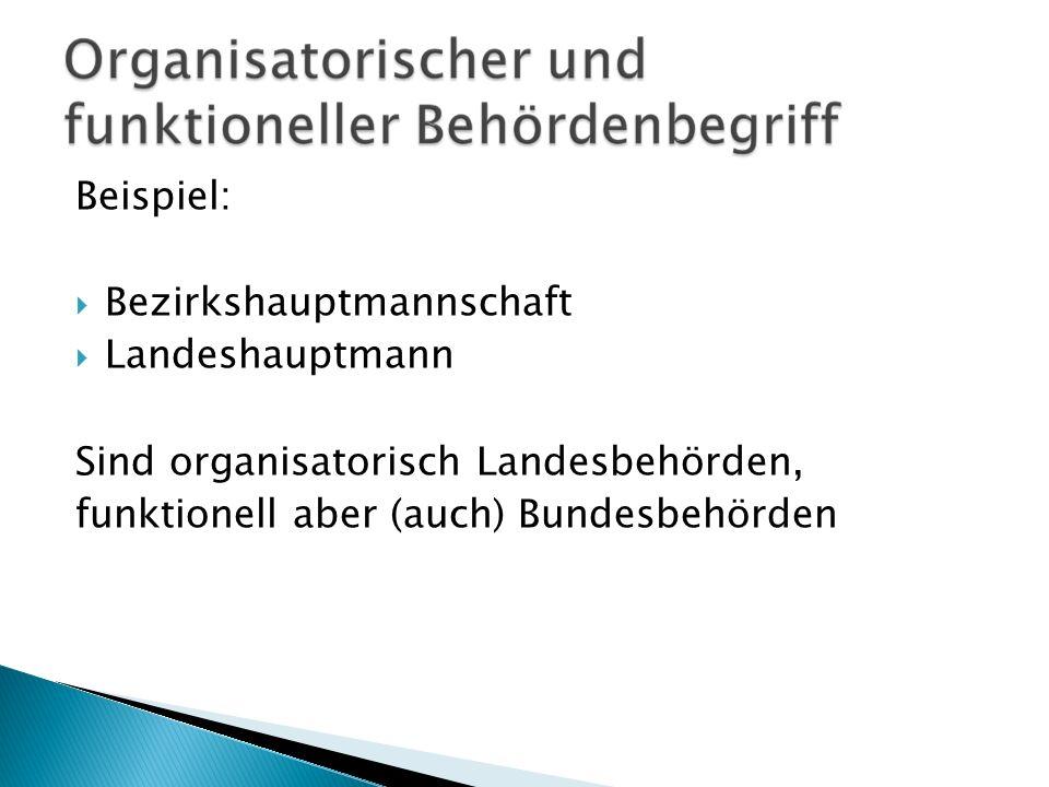 Beispiel: Bezirkshauptmannschaft Landeshauptmann Sind organisatorisch Landesbehörden, funktionell aber (auch) Bundesbehörden