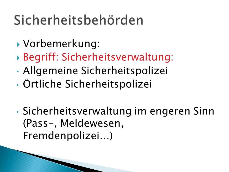 Vorbemerkung: Begriff: Sicherheitsverwaltung: Allgemeine Sicherheitspolizei Örtliche Sicherheitspolizei Sicherheitsverwaltung im engeren Sinn (Pass-,