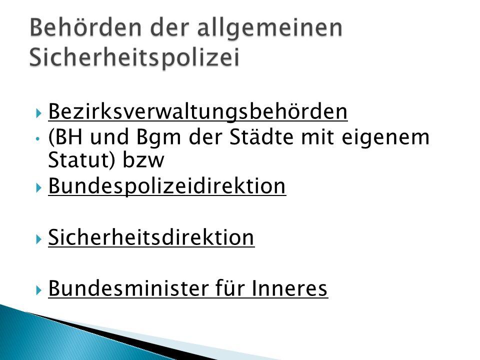 Bezirksverwaltungsbehörden (BH und Bgm der Städte mit eigenem Statut) bzw Bundespolizeidirektion Sicherheitsdirektion Bundesminister für Inneres