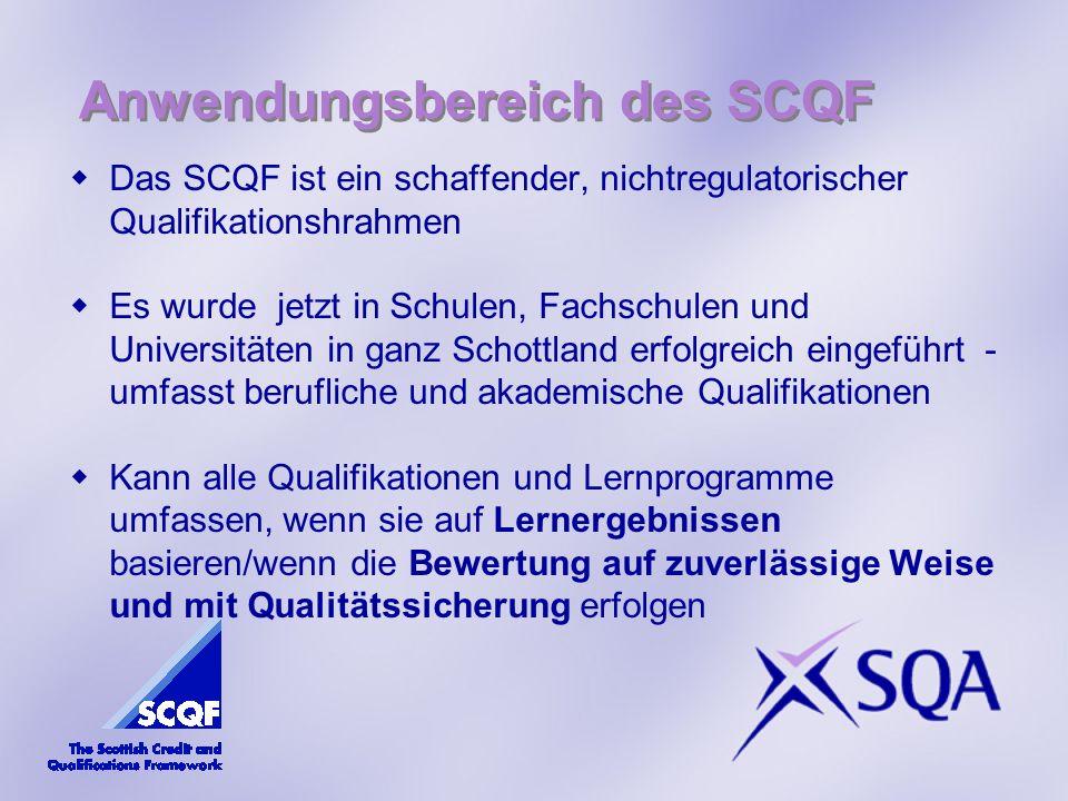 Anwendungsbereich des SCQF Das SCQF ist ein schaffender, nichtregulatorischer Qualifikationshrahmen Es wurde jetzt in Schulen, Fachschulen und Universitäten in ganz Schottland erfolgreich eingeführt - umfasst berufliche und akademische Qualifikationen Kann alle Qualifikationen und Lernprogramme umfassen, wenn sie auf Lernergebnissen basieren/wenn die Bewertung auf zuverlässige Weise und mit Qualitätssicherung erfolgen