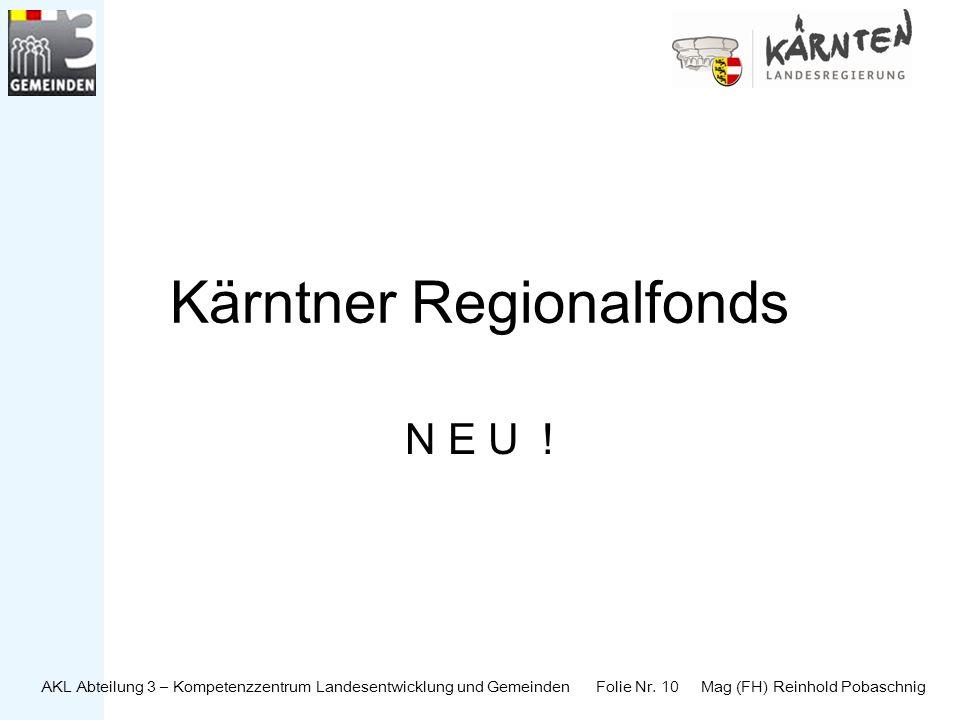 AKL Abteilung 3 – Kompetenzzentrum Landesentwicklung und Gemeinden Folie Nr. 10 Mag (FH) Reinhold Pobaschnig Kärntner Regionalfonds N E U !
