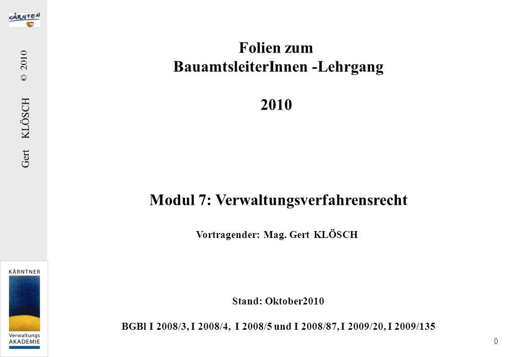 Gert KLÖSCH © 2010 0 Folien zum BauamtsleiterInnen -Lehrgang 2010 Modul 7: Verwaltungsverfahrensrecht Vortragender: Mag. Gert KLÖSCH Stand: Oktober201