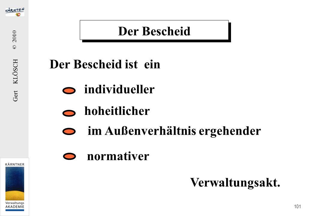 Gert KLÖSCH © 2010 101 Der Bescheid Der Bescheid ist ein individueller im Außenverhältnis ergehender normativer hoheitlicher Verwaltungsakt.