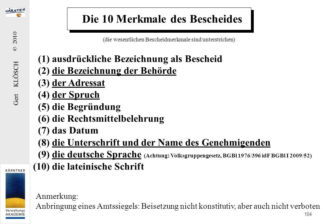 Gert KLÖSCH © 2010 104 Die 10 Merkmale des Bescheides (1) ausdrückliche Bezeichnung als Bescheid (2) die Bezeichnung der Behörde (3) der Adressat (4)