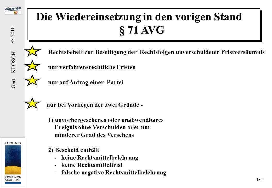 Gert KLÖSCH © 2010 139 Die Wiedereinsetzung in den vorigen Stand § 71 AVG Rechtsbehelf zur Beseitigung der Rechtsfolgen unverschuldeter Fristversäumni