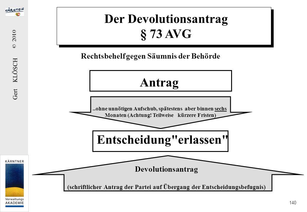 Gert KLÖSCH © 2010 140 Der Devolutionsantrag § 73 AVG Rechtsbehelf gegen Säumnis der Behörde Antrag Entscheidung