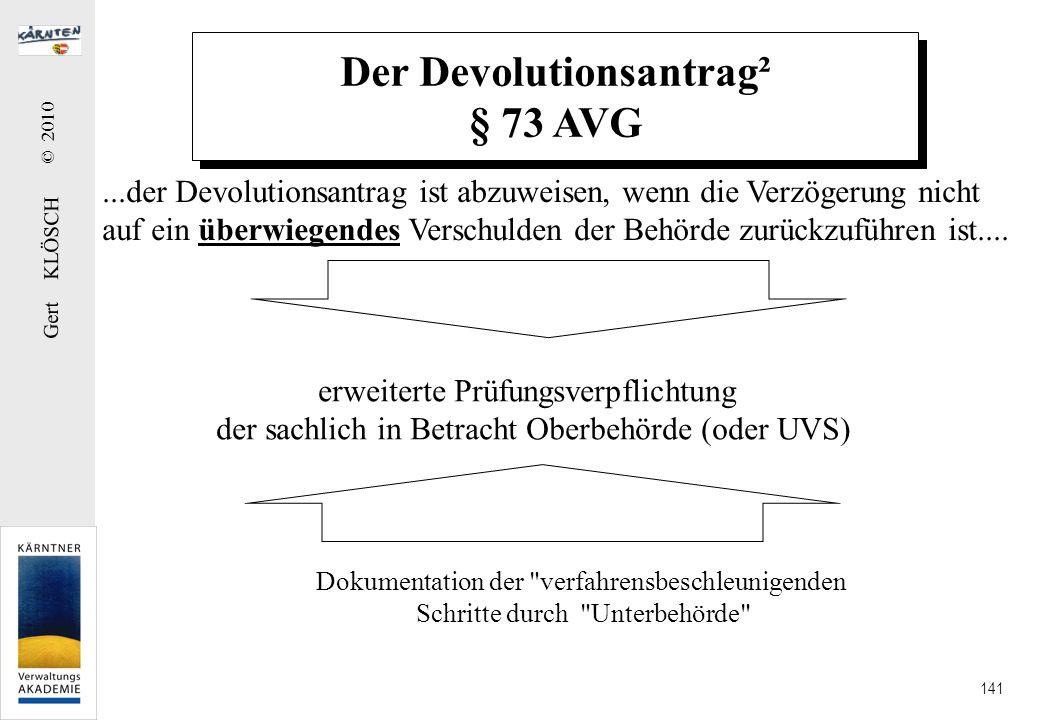 Gert KLÖSCH © 2010 141 Der Devolutionsantrag² § 73 AVG...der Devolutionsantrag ist abzuweisen, wenn die Verzögerung nicht auf ein überwiegendes Versch