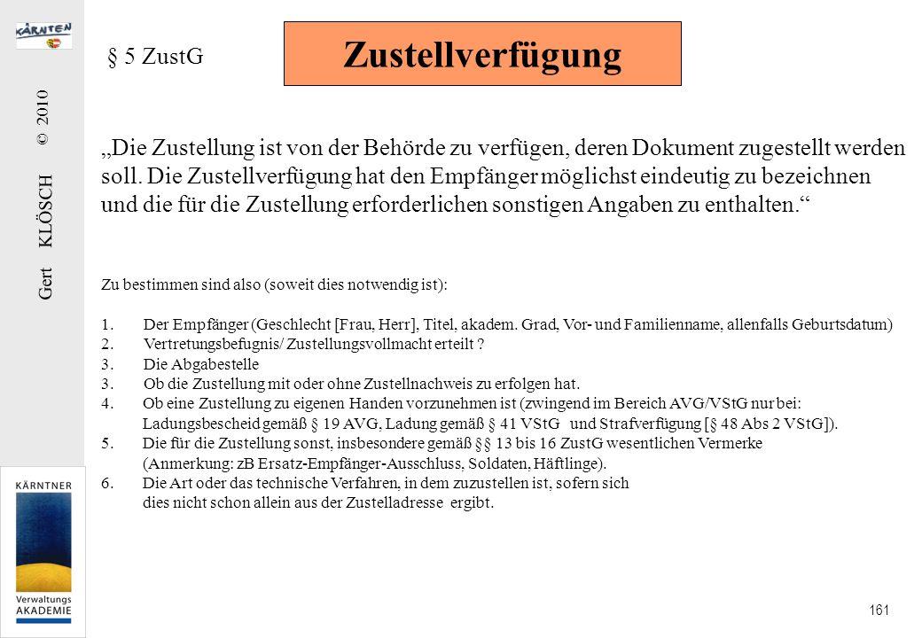 Gert KLÖSCH © 2010 161 Zustellverfügung § 5 ZustG Die Zustellung ist von der Behörde zu verfügen, deren Dokument zugestellt werden soll. Die Zustellve
