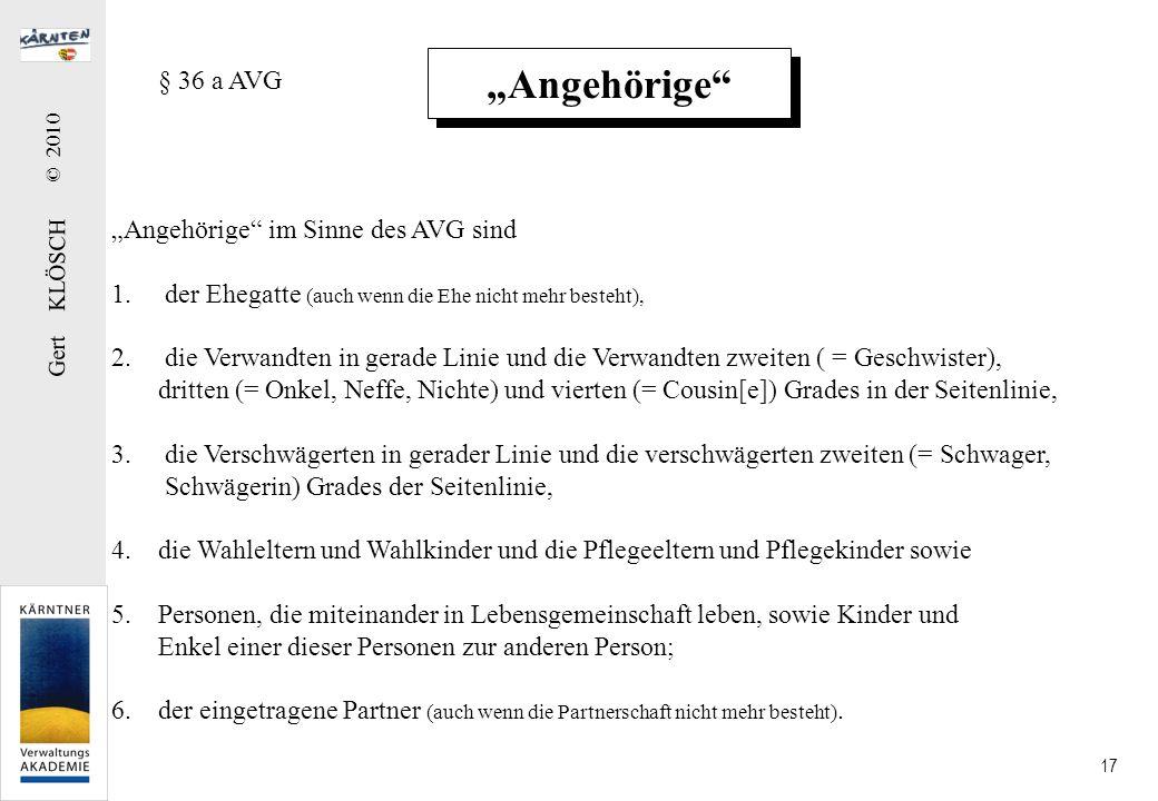 Gert KLÖSCH © 2010 17 Angehörige § 36 a AVG Angehörige im Sinne des AVG sind 1.der Ehegatte (auch wenn die Ehe nicht mehr besteht), 2.die Verwandten i