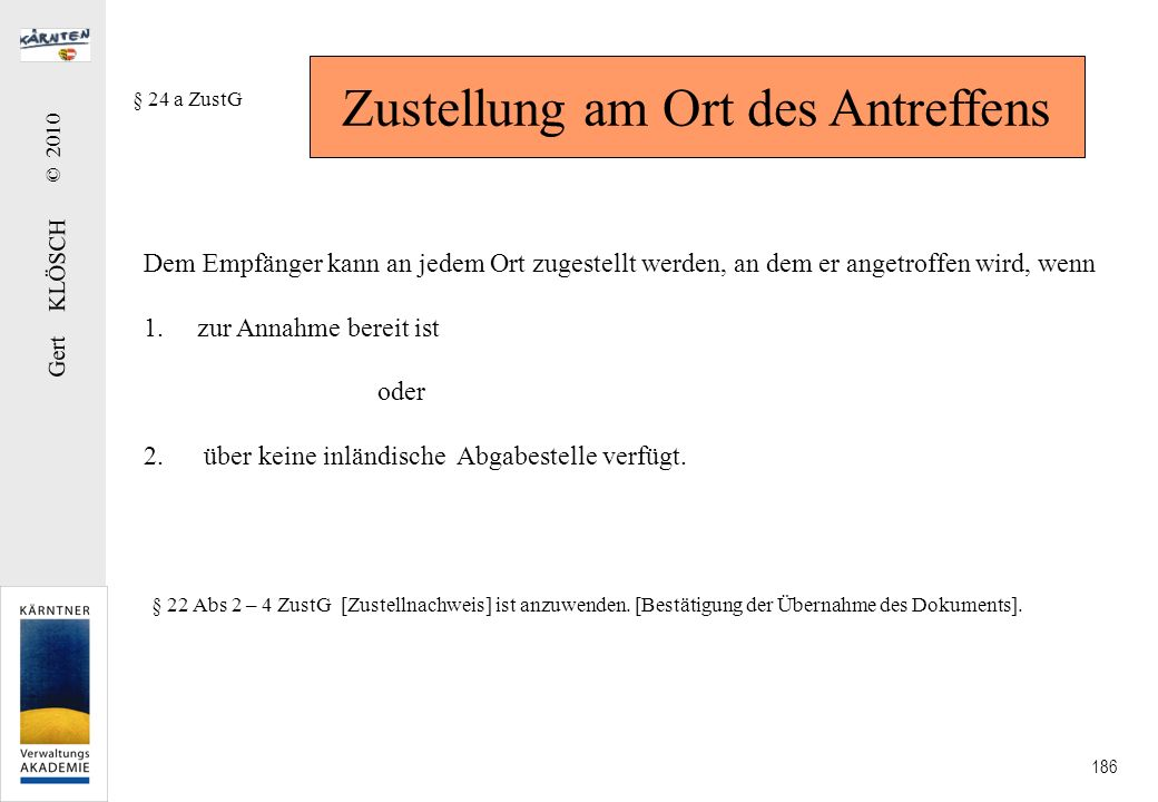 Gert KLÖSCH © 2010 186 Zustellung am Ort des Antreffens § 24 a ZustG Dem Empfänger kann an jedem Ort zugestellt werden, an dem er angetroffen wird, we