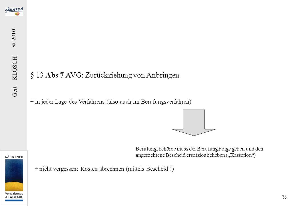 Gert KLÖSCH © 2010 38 § 13 Abs 7 AVG: Zurückziehung von Anbringen + in jeder Lage des Verfahrens (also auch im Berufungsverfahren) Berufungsbehörde mu