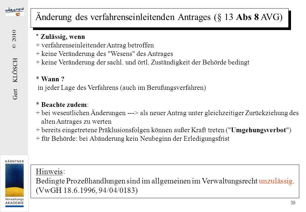 Gert KLÖSCH © 2010 39 Änderung des verfahrenseinleitenden Antrages (§ 13 Abs 8 AVG) * Zulässig, wenn + verfahrenseinleitender Antrag betroffen + keine