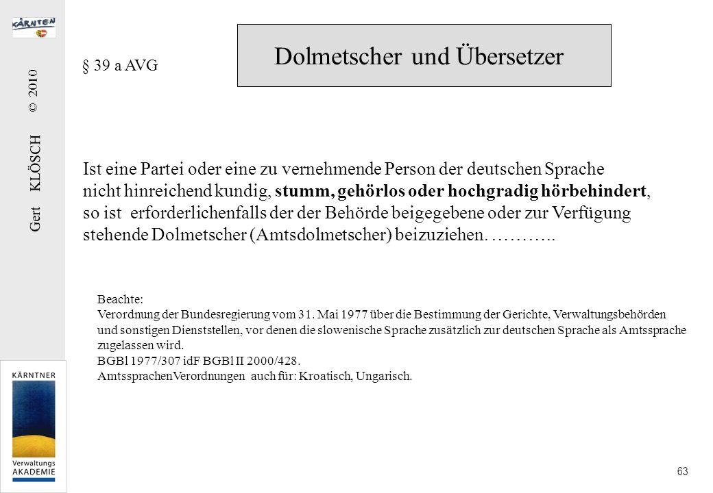 Gert KLÖSCH © 2010 63 Dolmetscher und Übersetzer § 39 a AVG Ist eine Partei oder eine zu vernehmende Person der deutschen Sprache nicht hinreichend ku