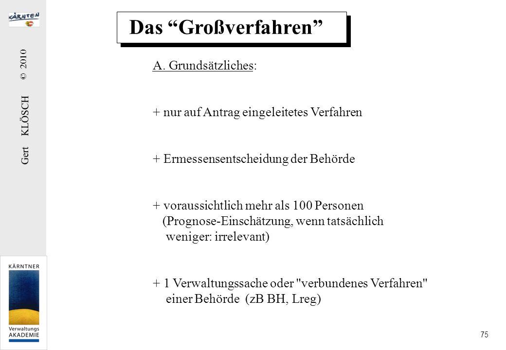 Gert KLÖSCH © 2010 75 Das Großverfahren A. Grundsätzliches: + nur auf Antrag eingeleitetes Verfahren + Ermessensentscheidung der Behörde + voraussicht