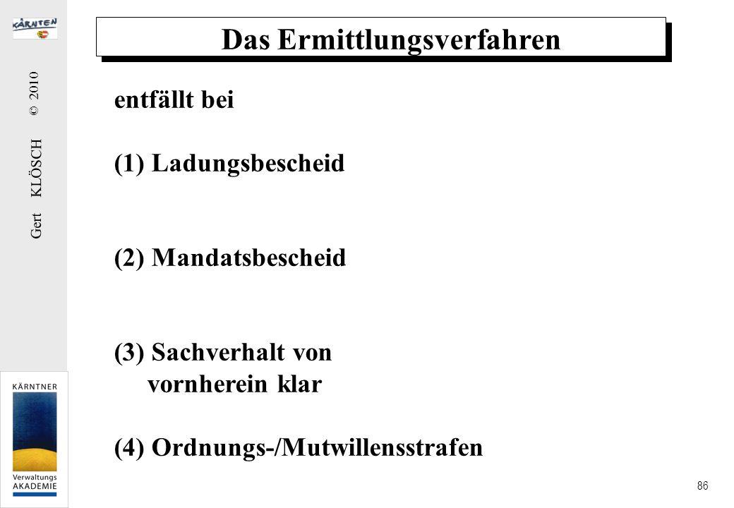 Gert KLÖSCH © 2010 86 Das Ermittlungsverfahren entfällt bei (1) Ladungsbescheid (2) Mandatsbescheid (3) Sachverhalt von vornherein klar (4) Ordnungs-/