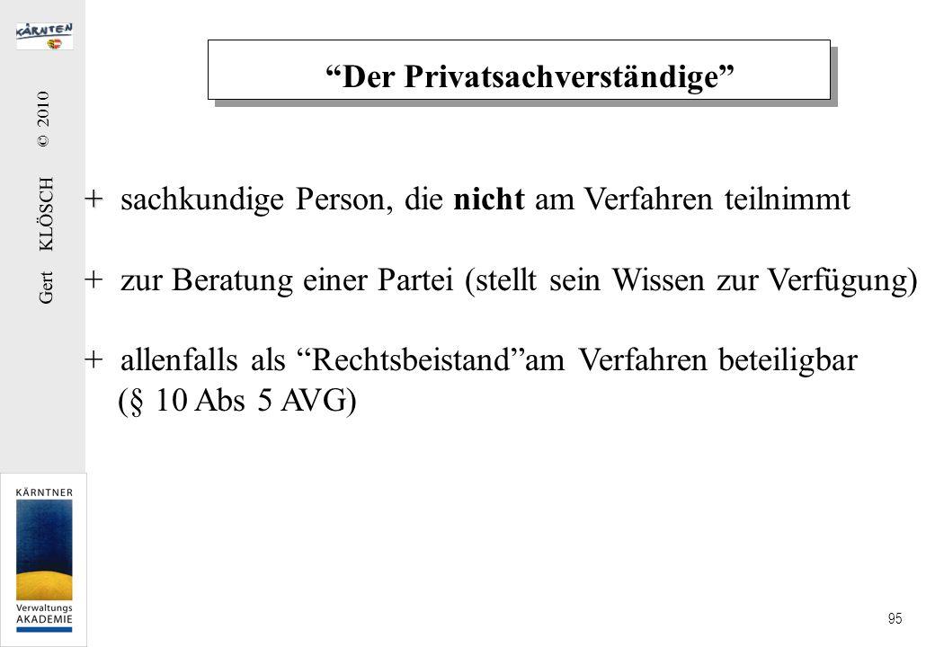 Gert KLÖSCH © 2010 95 Der Privatsachverständige + + sachkundige Person, die nicht am Verfahren teilnimmt + zur Beratung einer Partei (stellt sein Wiss
