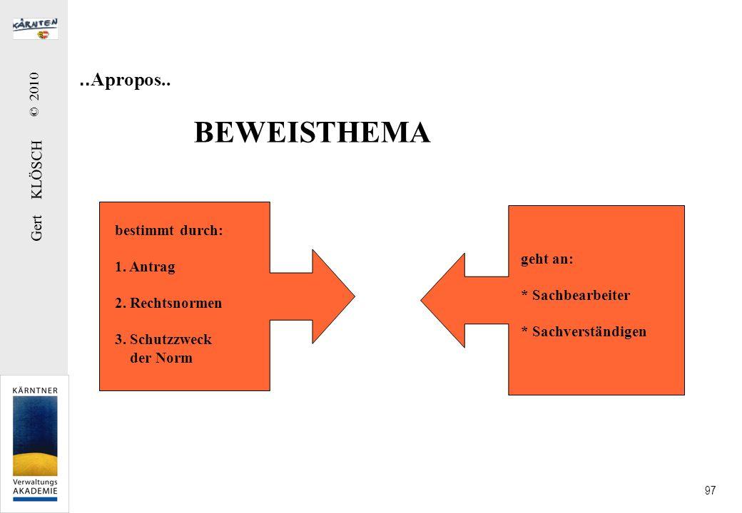 Gert KLÖSCH © 2010 97.. Apropos.. BEWEISTHEMA bestimmt durch: 1. Antrag 2. Rechtsnormen 3. Schutzzweck der Norm geht an: * Sachbearbeiter * Sachverstä
