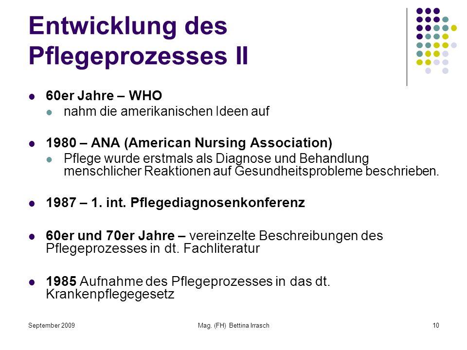 September 2009Mag. (FH) Bettina Irrasch10 Entwicklung des Pflegeprozesses II 60er Jahre – WHO nahm die amerikanischen Ideen auf 1980 – ANA (American N
