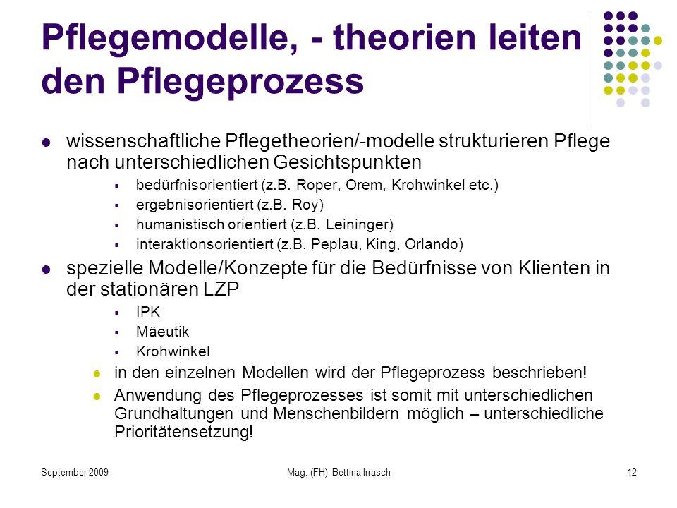 September 2009Mag. (FH) Bettina Irrasch12 Pflegemodelle, - theorien leiten den Pflegeprozess wissenschaftliche Pflegetheorien/-modelle strukturieren P