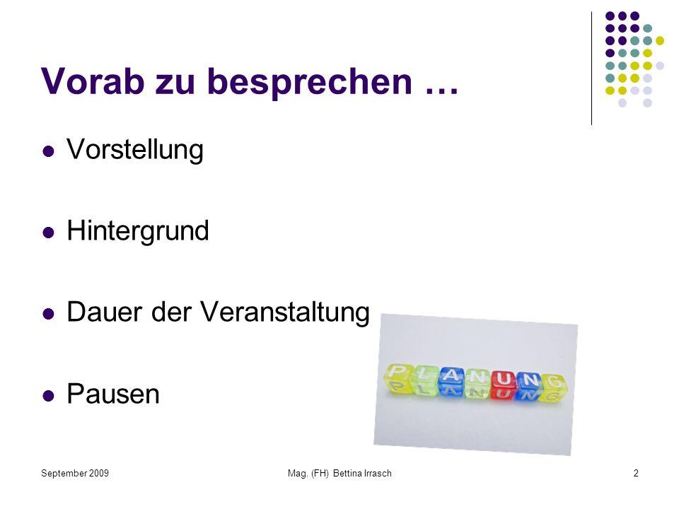 September 2009Mag. (FH) Bettina Irrasch2 Vorab zu besprechen … Vorstellung Hintergrund Dauer der Veranstaltung Pausen