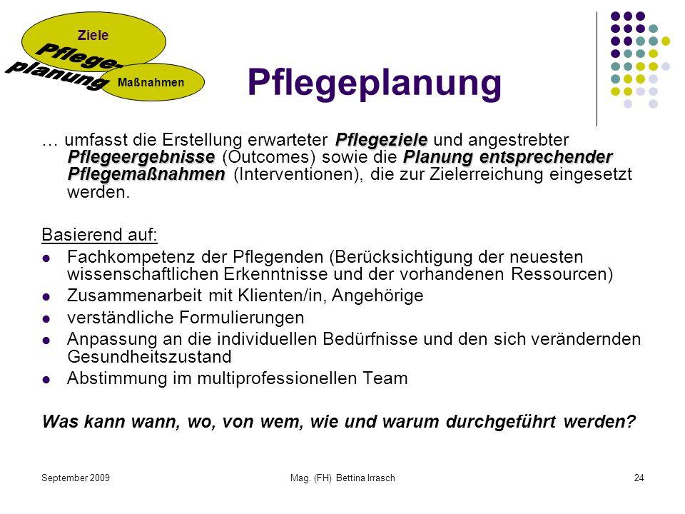 September 2009Mag. (FH) Bettina Irrasch24 Pflegeziele Pflegeergebnisse Planung entsprechender Pflegemaßnahmen … umfasst die Erstellung erwarteter Pfle