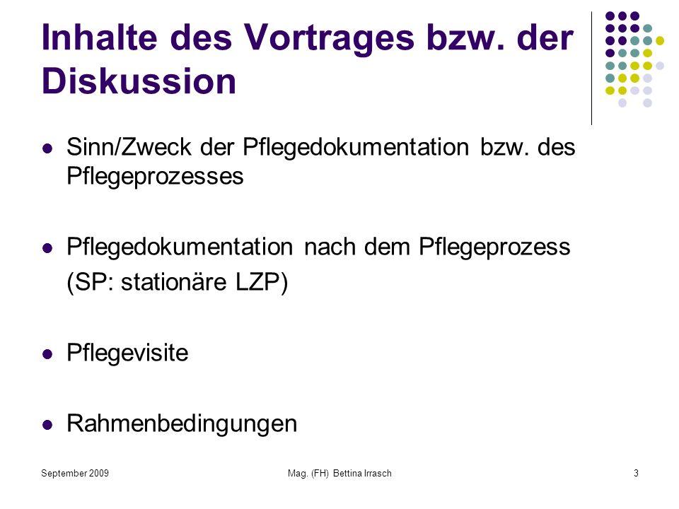 September 2009Mag. (FH) Bettina Irrasch3 Inhalte des Vortrages bzw. der Diskussion Sinn/Zweck der Pflegedokumentation bzw. des Pflegeprozesses Pfleged