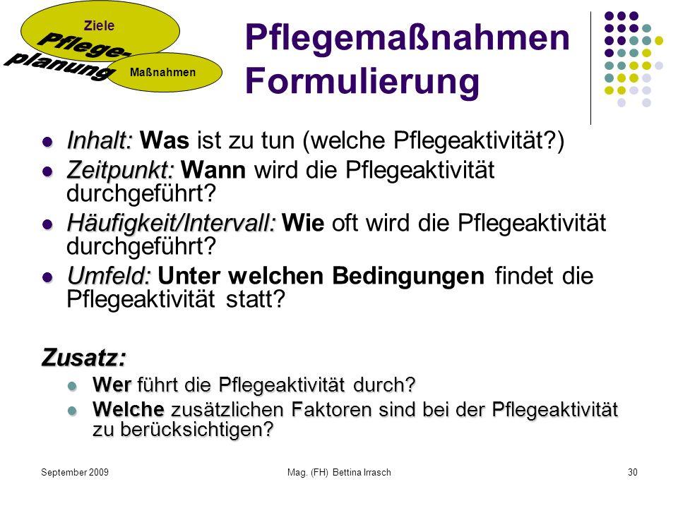 September 2009Mag. (FH) Bettina Irrasch30 Pflegemaßnahmen Formulierung Inhalt: Inhalt: Was ist zu tun (welche Pflegeaktivität?) Zeitpunkt: Zeitpunkt: