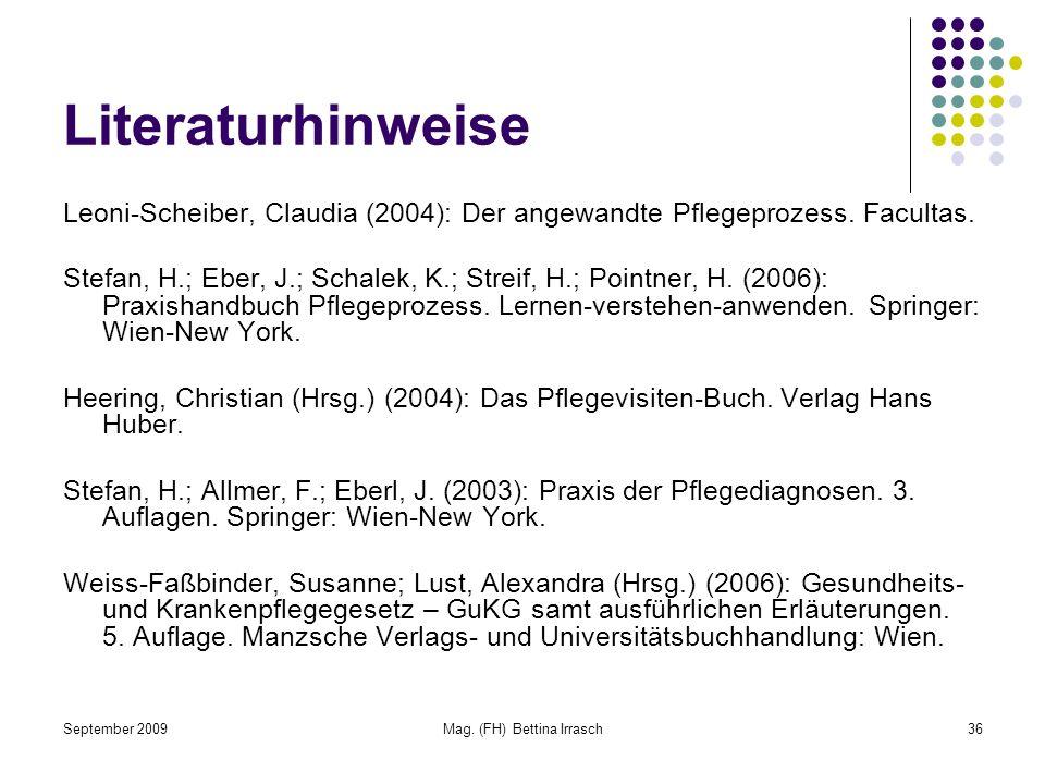 September 2009Mag. (FH) Bettina Irrasch36 Literaturhinweise Leoni-Scheiber, Claudia (2004): Der angewandte Pflegeprozess. Facultas. Stefan, H.; Eber,