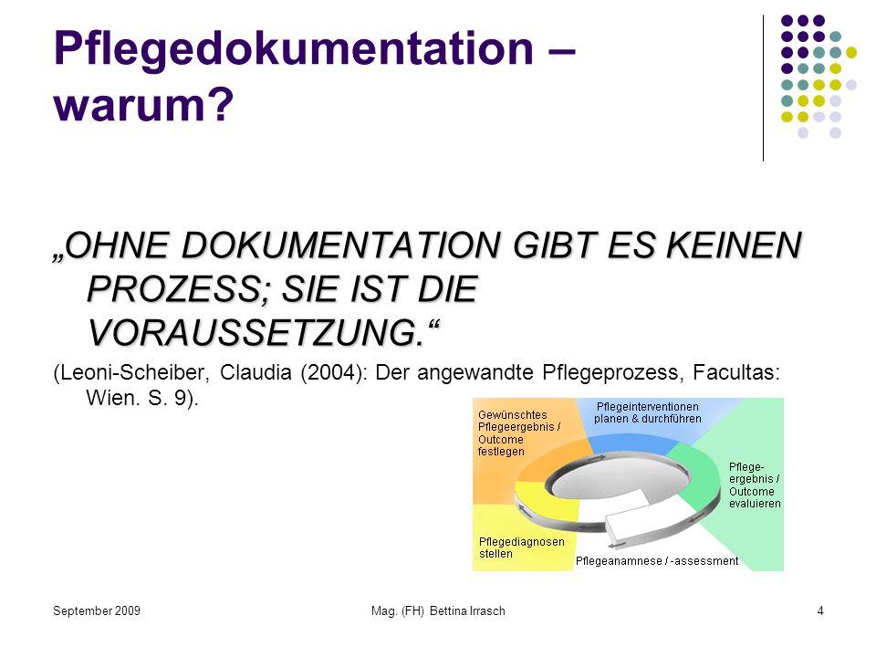 September 2009Mag. (FH) Bettina Irrasch4 Pflegedokumentation – warum? OHNE DOKUMENTATION GIBT ES KEINEN PROZESS; SIE IST DIE VORAUSSETZUNG. (Leoni-Sch