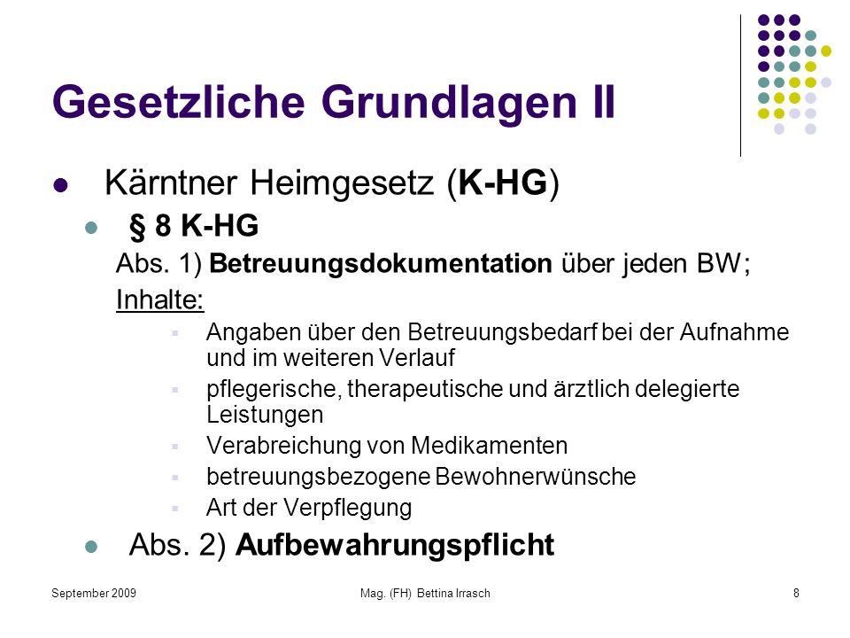 September 2009Mag. (FH) Bettina Irrasch8 Gesetzliche Grundlagen II Kärntner Heimgesetz (K-HG) § 8 K-HG Abs. 1) Betreuungsdokumentation über jeden BW;