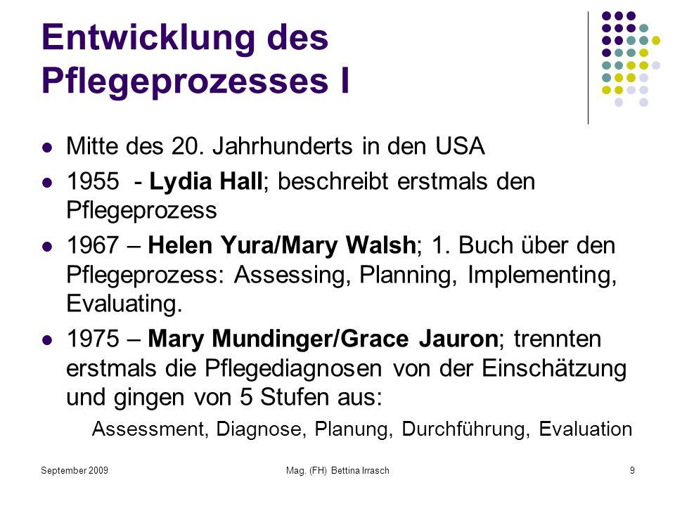 September 2009Mag. (FH) Bettina Irrasch9 Entwicklung des Pflegeprozesses I Mitte des 20. Jahrhunderts in den USA 1955 - Lydia Hall; beschreibt erstmal