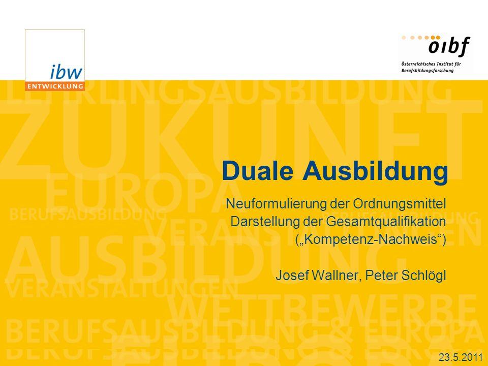 Duale Ausbildung Neuformulierung der Ordnungsmittel Darstellung der Gesamtqualifikation (Kompetenz-Nachweis) Josef Wallner, Peter Schlögl 23.5.2011