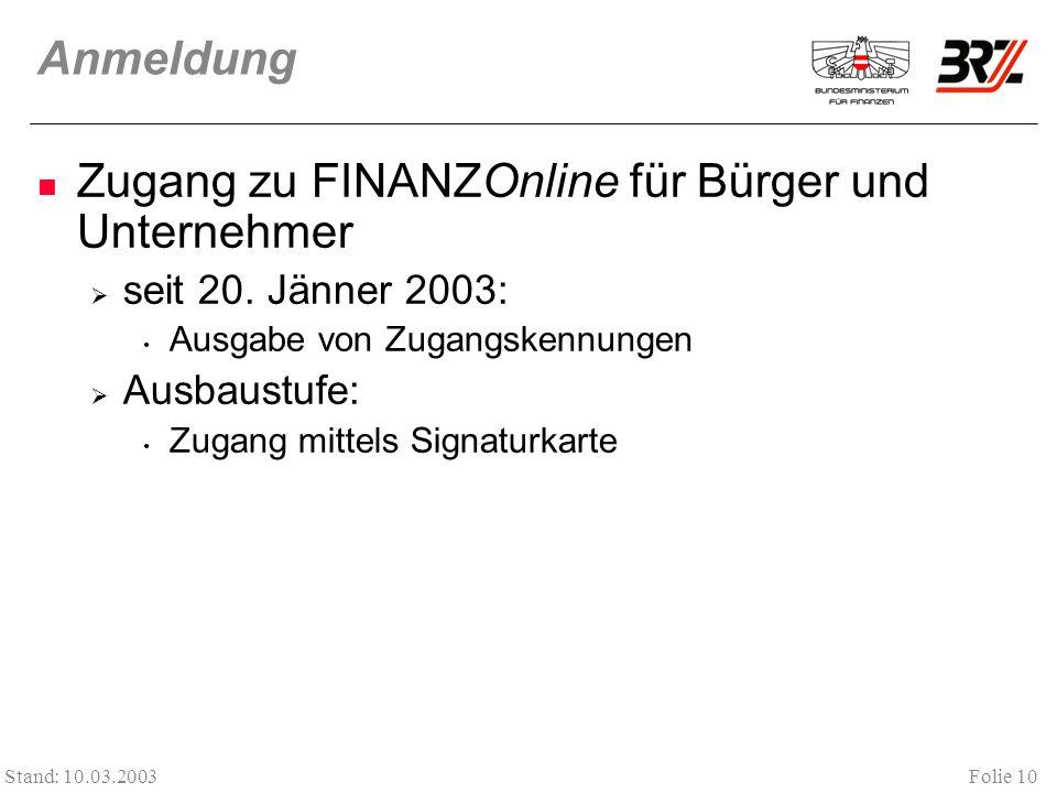 Folie 10 Stand: 10.03.2003 Anmeldung Zugang zu FINANZOnline für Bürger und Unternehmer seit 20. Jänner 2003: Ausgabe von Zugangskennungen Ausbaustufe: