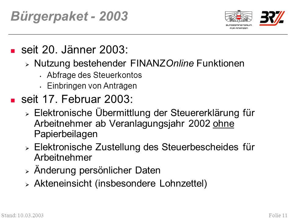 Folie 11 Stand: 10.03.2003 Bürgerpaket - 2003 seit 20. Jänner 2003: Nutzung bestehender FINANZOnline Funktionen Abfrage des Steuerkontos Einbringen vo