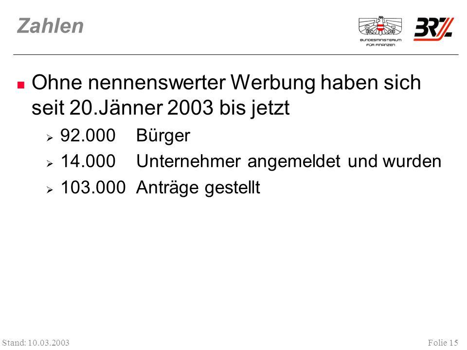 Folie 15 Stand: 10.03.2003 Zahlen Ohne nennenswerter Werbung haben sich seit 20.Jänner 2003 bis jetzt 92.000 Bürger 14.000 Unternehmer angemeldet und wurden 103.000 Anträge gestellt