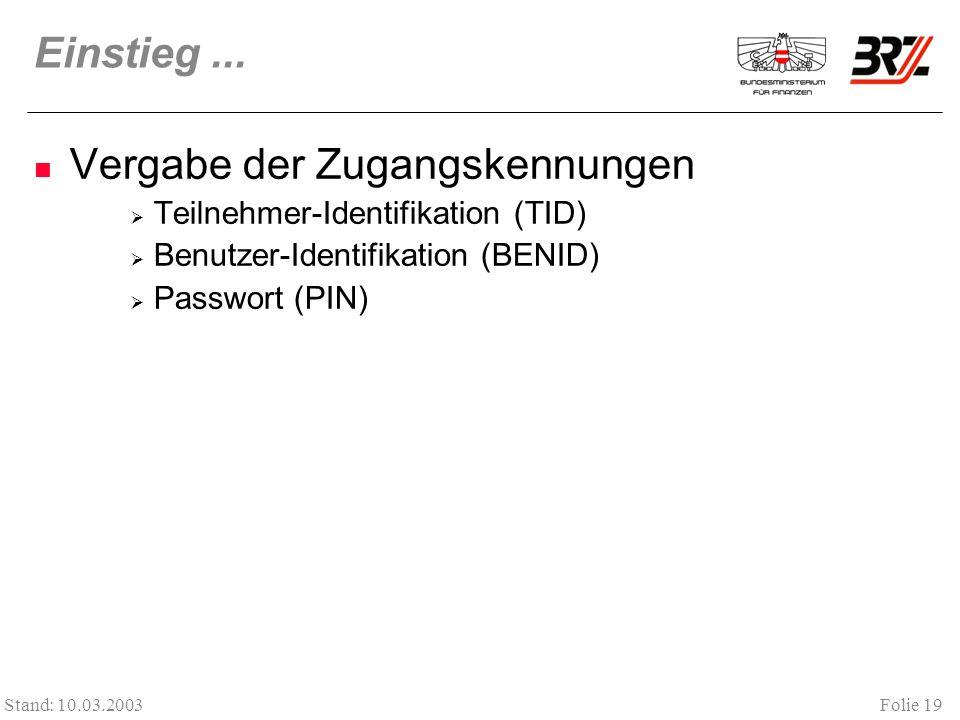 Folie 19 Stand: 10.03.2003 Einstieg... Vergabe der Zugangskennungen Teilnehmer-Identifikation (TID) Benutzer-Identifikation (BENID) Passwort (PIN)